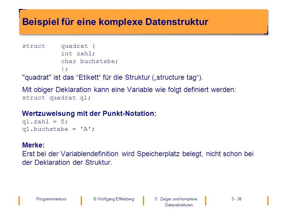 Programmierkurs5. Zeiger und komplexe Datenstrukturen 5 - 38© Wolfgang Effelsberg Beispiel für eine komplexe Datenstruktur struct quadrat { int zahl;