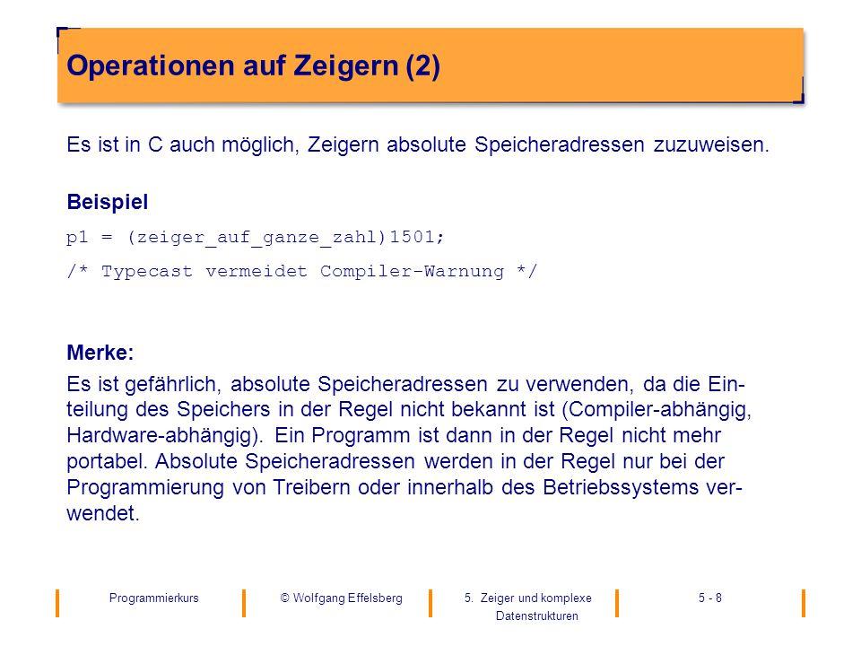 Programmierkurs5. Zeiger und komplexe Datenstrukturen 5 - 8© Wolfgang Effelsberg Operationen auf Zeigern (2) Es ist in C auch möglich, Zeigern absolut