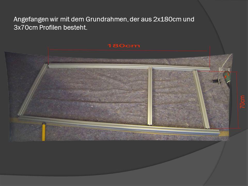 Angefangen wir mit dem Grundrahmen, der aus 2x180cm und 3x70cm Profilen besteht.