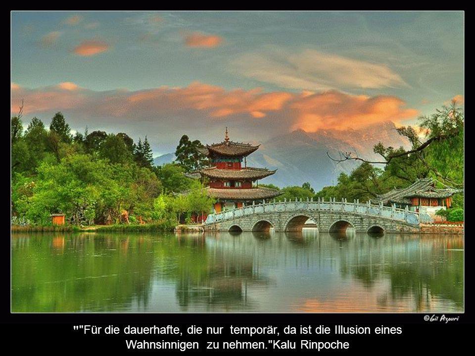 Für die dauerhafte, die nur temporär, da ist die Illusion eines Wahnsinnigen zu nehmen. Kalu Rinpoche
