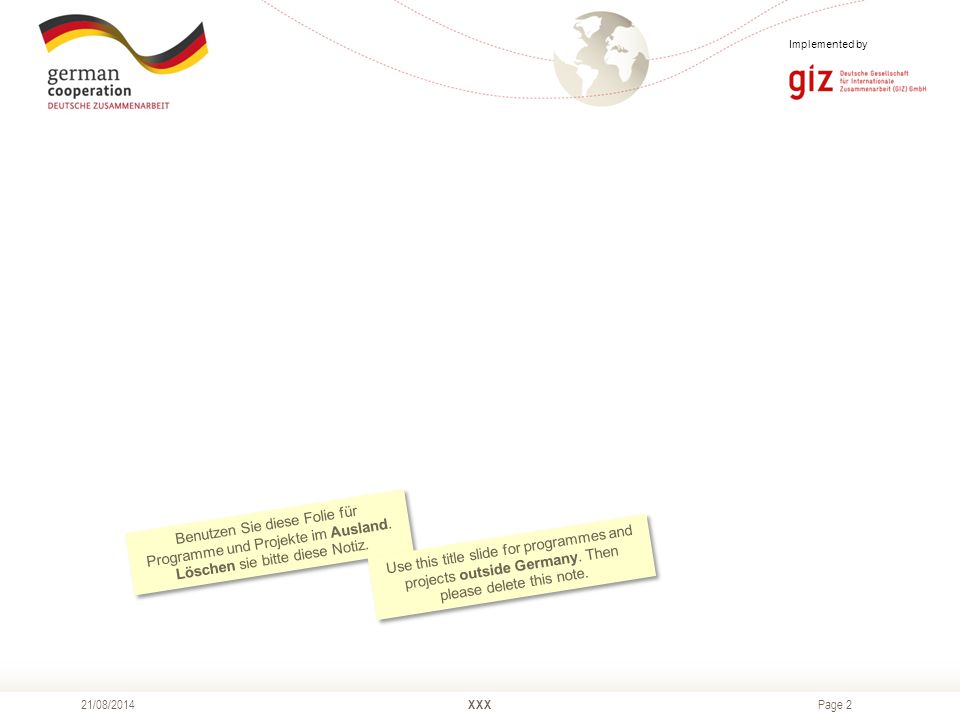 Page 3 XXX21/08/2014 As a federal enterprise, GIZ supports the German Government in achieving its objectives in the field of international cooperation for sustainable development.