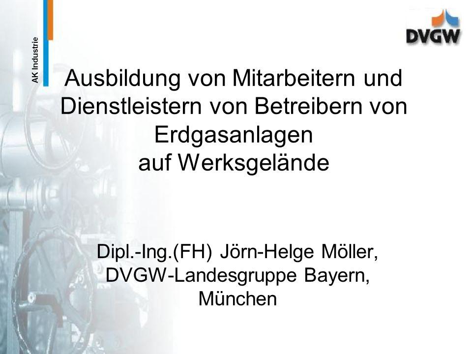 AK Industrie Ausbildung von Mitarbeitern und Dienstleistern von Betreibern von Erdgasanlagen auf Werksgelände Dipl.-Ing.(FH) Jörn-Helge Möller, DVGW-Landesgruppe Bayern, München