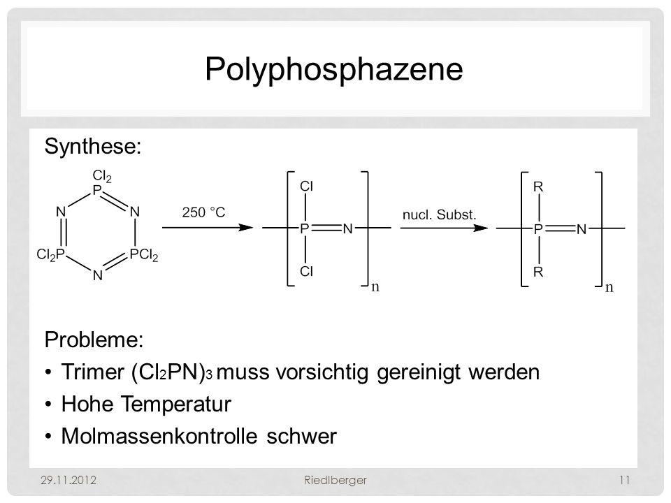 Polyphosphazene Synthese: Probleme: Trimer (Cl 2 PN) 3 muss vorsichtig gereinigt werden Hohe Temperatur Molmassenkontrolle schwer 29.11.2012Riedlberger11