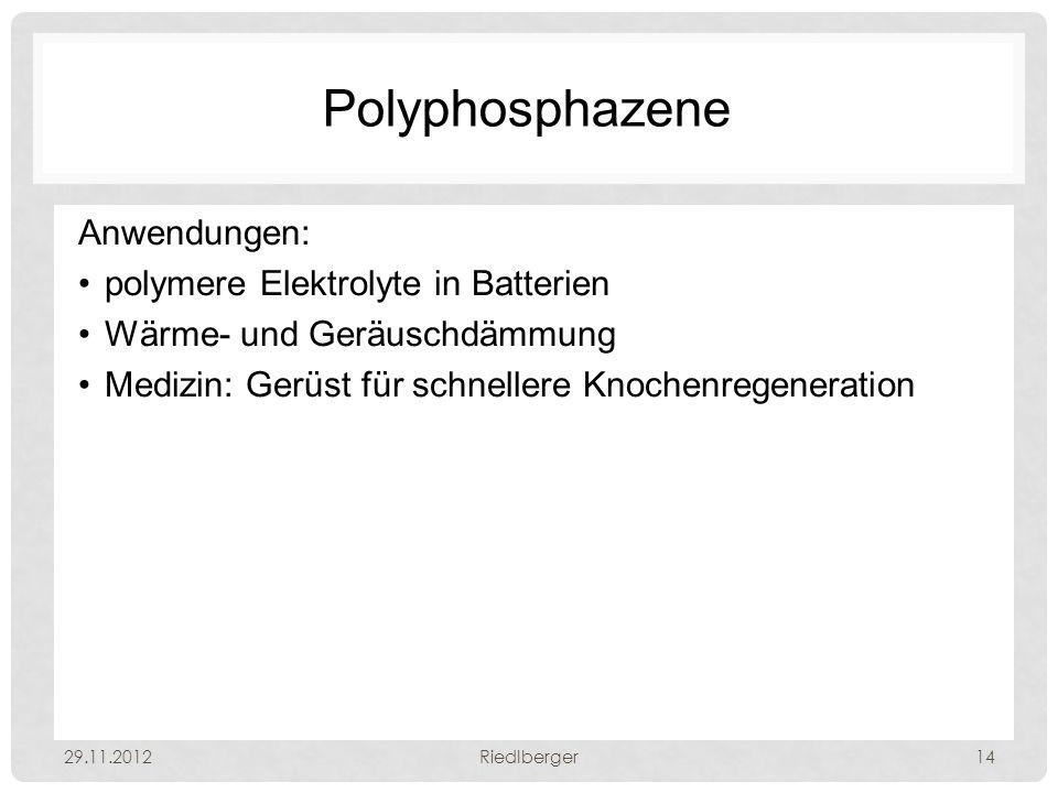 Polyphosphazene Anwendungen: polymere Elektrolyte in Batterien Wärme- und Geräuschdämmung Medizin: Gerüst für schnellere Knochenregeneration 29.11.2012Riedlberger14