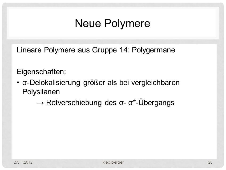 Neue Polymere Lineare Polymere aus Gruppe 14: Polygermane Eigenschaften: σ-Delokalisierung größer als bei vergleichbaren Polysilanen → Rotverschiebung des σ- σ*-Übergangs 29.11.2012Riedlberger20