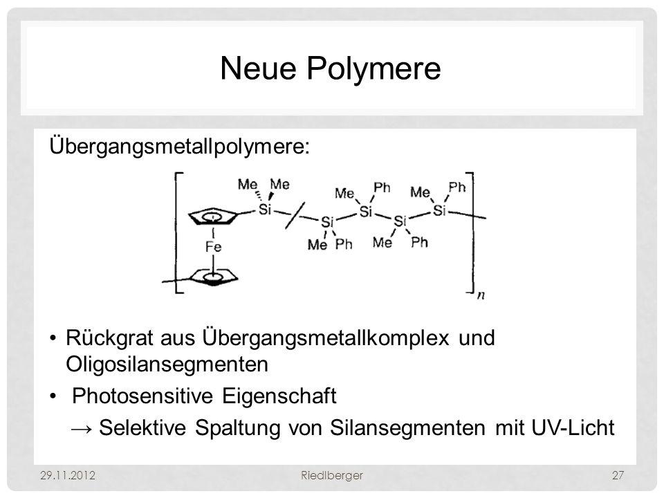 Neue Polymere Übergangsmetallpolymere: Rückgrat aus Übergangsmetallkomplex und Oligosilansegmenten Photosensitive Eigenschaft → Selektive Spaltung von Silansegmenten mit UV-Licht 29.11.2012Riedlberger27