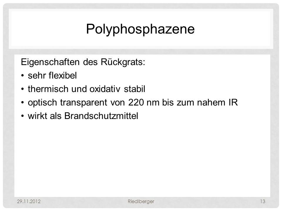 Polyphosphazene Eigenschaften des Rückgrats: sehr flexibel thermisch und oxidativ stabil optisch transparent von 220 nm bis zum nahem IR wirkt als Brandschutzmittel 29.11.2012Riedlberger13