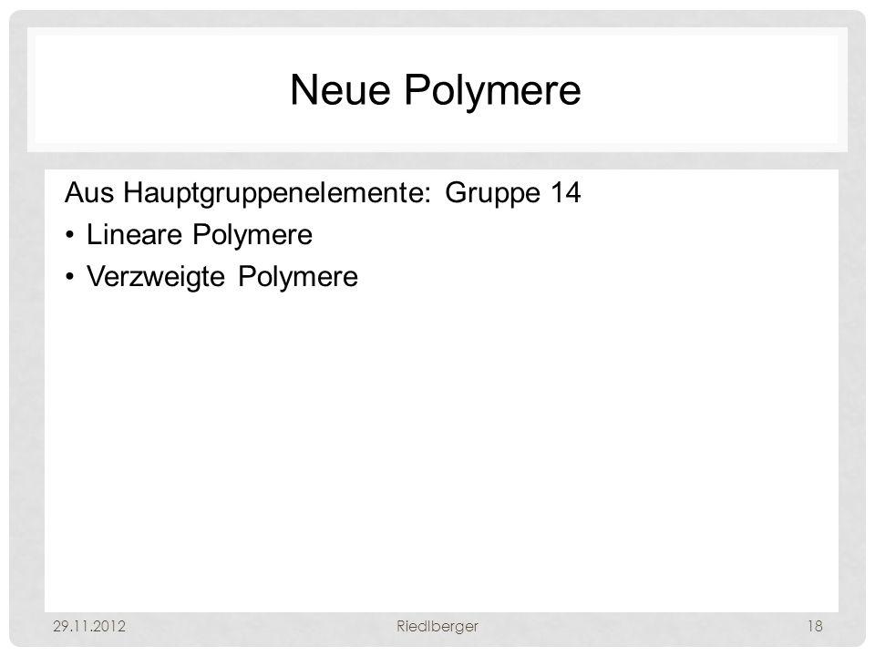 Neue Polymere Aus Hauptgruppenelemente: Gruppe 14 Lineare Polymere Verzweigte Polymere 29.11.2012Riedlberger18