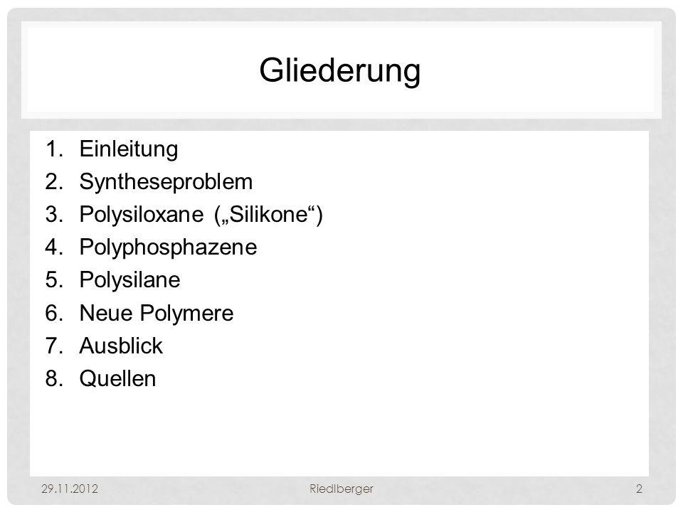 "Gliederung 1.Einleitung 2.Syntheseproblem 3.Polysiloxane (""Silikone ) 4.Polyphosphazene 5.Polysilane 6.Neue Polymere 7.Ausblick 8.Quellen 29.11.2012Riedlberger2"