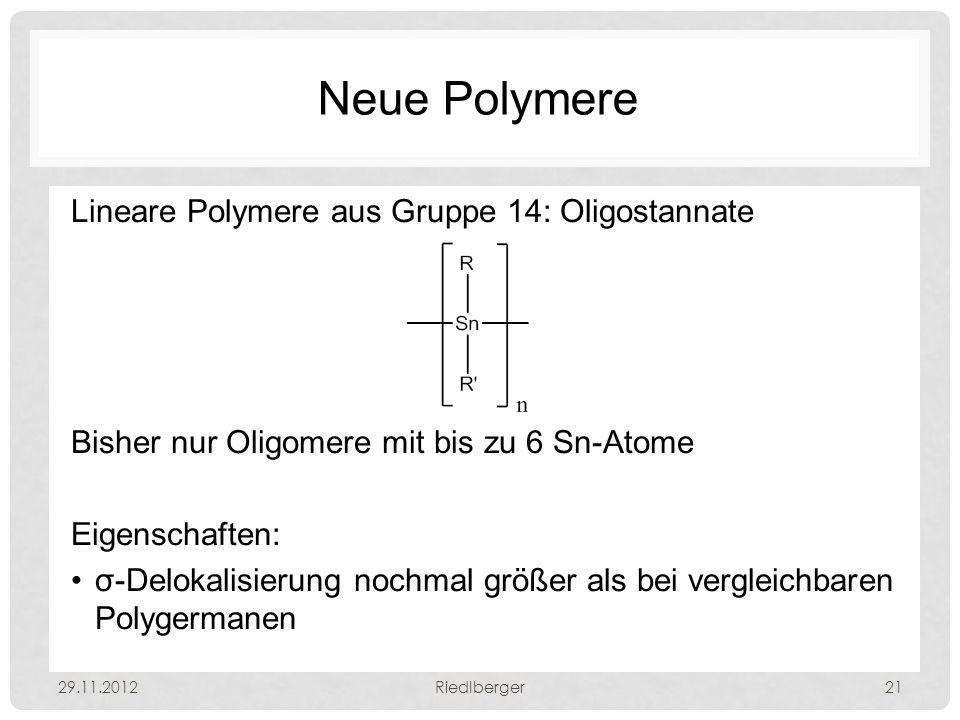 Neue Polymere Lineare Polymere aus Gruppe 14: Oligostannate Bisher nur Oligomere mit bis zu 6 Sn-Atome Eigenschaften: σ-Delokalisierung nochmal größer als bei vergleichbaren Polygermanen 29.11.2012Riedlberger21