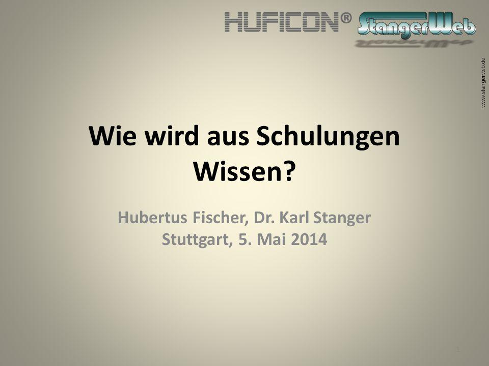 www.stangerweb.de Wie wird aus Schulungen Wissen? Hubertus Fischer, Dr. Karl Stanger Stuttgart, 5. Mai 2014 1
