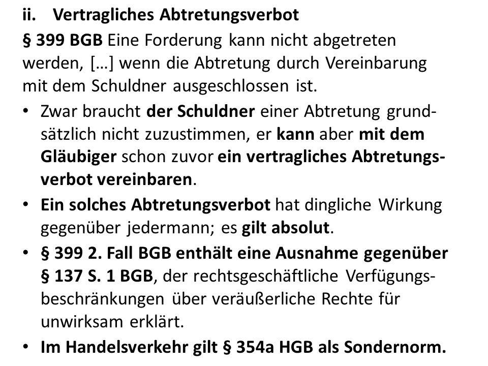 ii.Vertragliches Abtretungsverbot § 399 BGB Eine Forderung kann nicht abgetreten werden, […] wenn die Abtretung durch Vereinbarung mit dem Schuldner ausgeschlossen ist.
