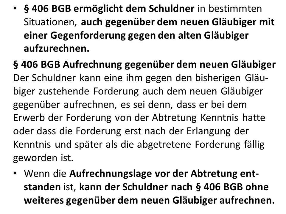 § 406 BGB ermöglicht dem Schuldner in bestimmten Situationen, auch gegenüber dem neuen Gläubiger mit einer Gegenforderung gegen den alten Gläubiger aufzurechnen.