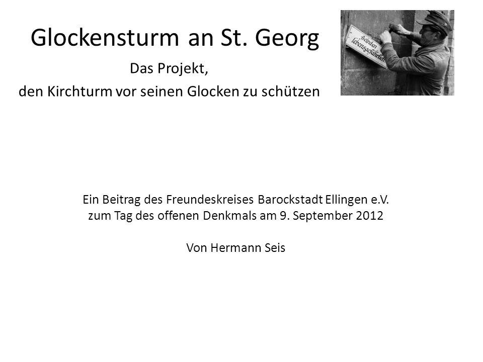 Glockensturm an St. Georg Das Projekt, den Kirchturm vor seinen Glocken zu schützen Ein Beitrag des Freundeskreises Barockstadt Ellingen e.V. zum Tag