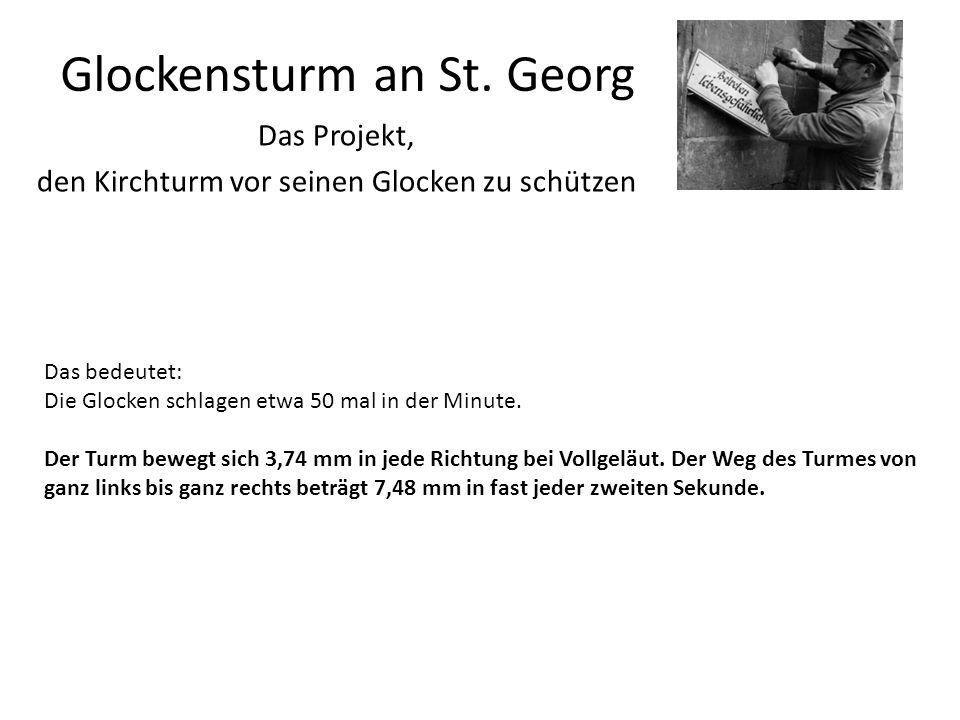 Glockensturm an St. Georg Das Projekt, den Kirchturm vor seinen Glocken zu schützen Das bedeutet: Die Glocken schlagen etwa 50 mal in der Minute. Der