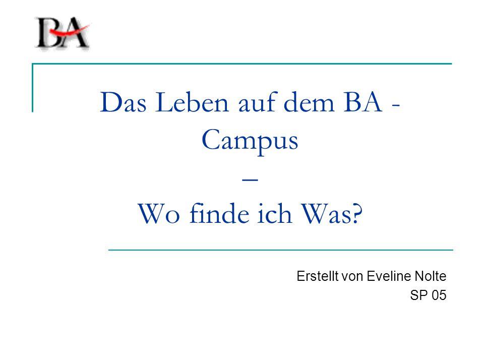 Das Leben auf dem BA - Campus – Wo finde ich Was? Erstellt von Eveline Nolte SP 05