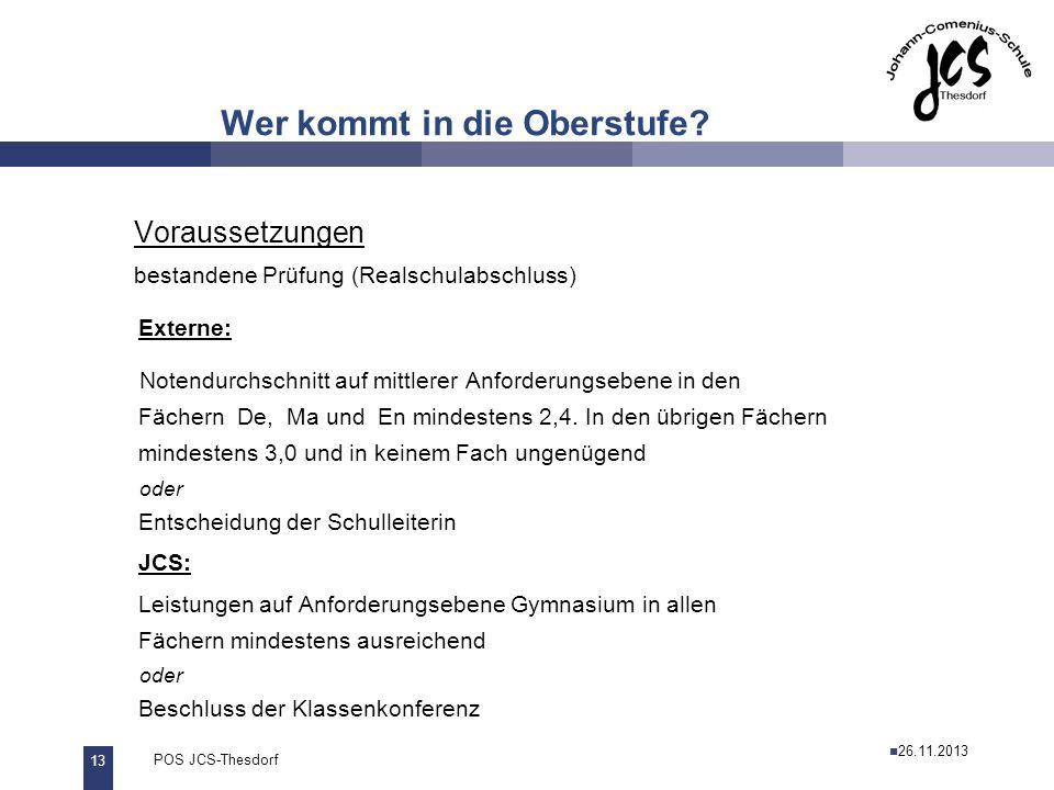 13 POS JCS-Thesdorf29.11.2011 Wer kommt in die Oberstufe? Voraussetzungen bestandene Prüfung (Realschulabschluss) Externe: Notendurchschnitt auf mittl