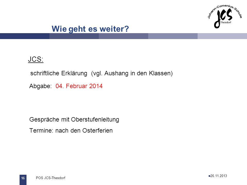 16 POS JCS-Thesdorf29.11.2011 Wie geht es weiter? JCS: schriftliche Erklärung (vgl. Aushang in den Klassen) Abgabe: 04. Februar 2014 Gespräche mit Obe