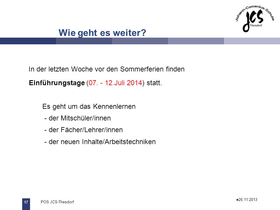 17 POS JCS-Thesdorf29.11.2011 Wie geht es weiter? In der letzten Woche vor den Sommerferien finden Einführungstage (07. - 12.Juli 2014) statt. Es geht
