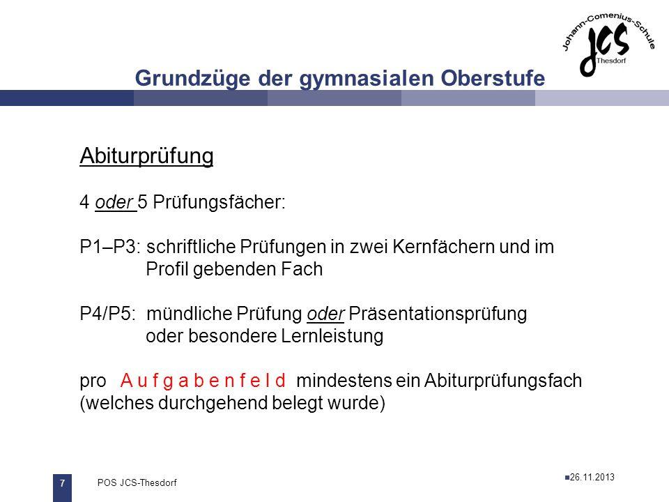 7 POS JCS-Thesdorf29.11.2011 Grundzüge der gymnasialen Oberstufe Abiturprüfung 4 oder 5 Prüfungsfächer: P1–P3:schriftliche Prüfungen in zwei Kernfäche