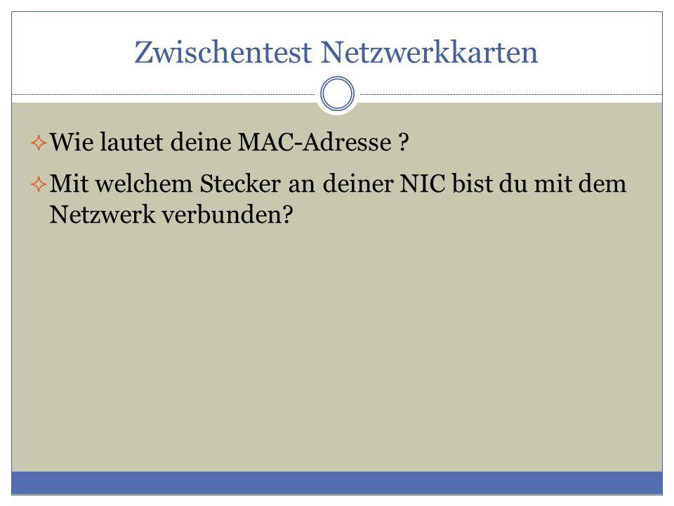 Zwischentest Netzwerkkarten  Wie lautet deine MAC-Adresse ?  Mit welchem Stecker an deiner NIC bist du mit dem Netzwerk verbunden?