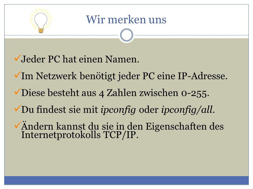 Wir merken uns Jeder PC hat einen Namen. Im Netzwerk benötigt jeder PC eine IP-Adresse. Diese besteht aus 4 Zahlen zwischen 0-255. Du findest sie mit