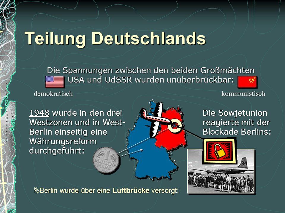  Berlin wurde über eine Luftbrücke versorgt: Teilung Deutschlands Die Spannungen zwischen den beiden Großmächten USA und UdSSR wurden unüberbrückbar: Die Sowjetunion reagierte mit der Blockade Berlins: demokratischkommunistisch 1948 wurde in den drei Westzonen und in West- Berlin einseitig eine Währungsreformdurchgeführt: