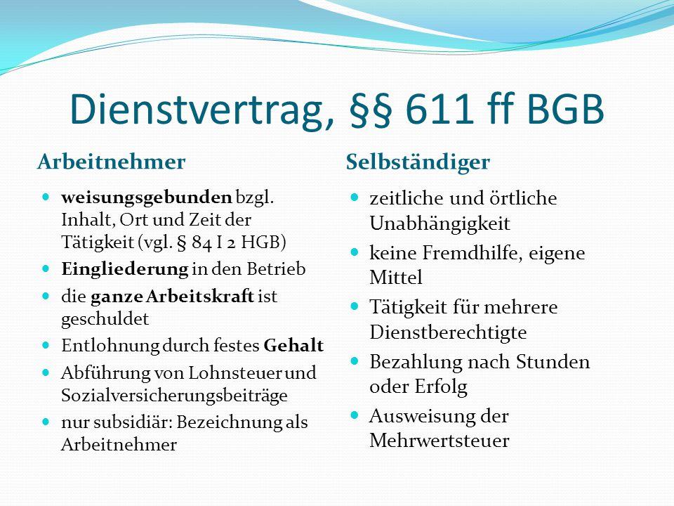 Dienstvertrag, §§ 611 ff BGB Arbeitnehmer Selbständiger weisungsgebunden bzgl. Inhalt, Ort und Zeit der Tätigkeit (vgl. § 84 I 2 HGB) Eingliederung in