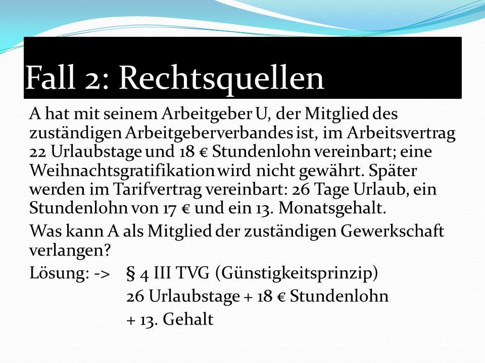 Fall 2: Rechtsquellen A hat mit seinem Arbeitgeber U, der Mitglied des zuständigen Arbeitgeberverbandes ist, im Arbeitsvertrag 22 Urlaubstage und 18 €