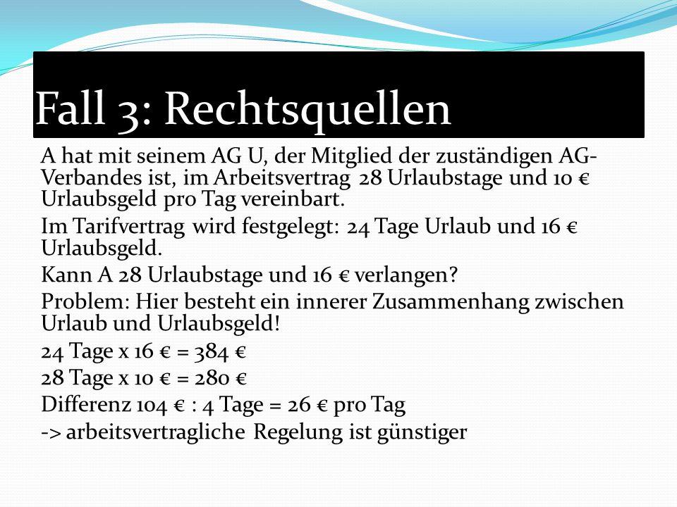 Fall 3: Rechtsquellen A hat mit seinem AG U, der Mitglied der zuständigen AG- Verbandes ist, im Arbeitsvertrag 28 Urlaubstage und 10 € Urlaubsgeld pro