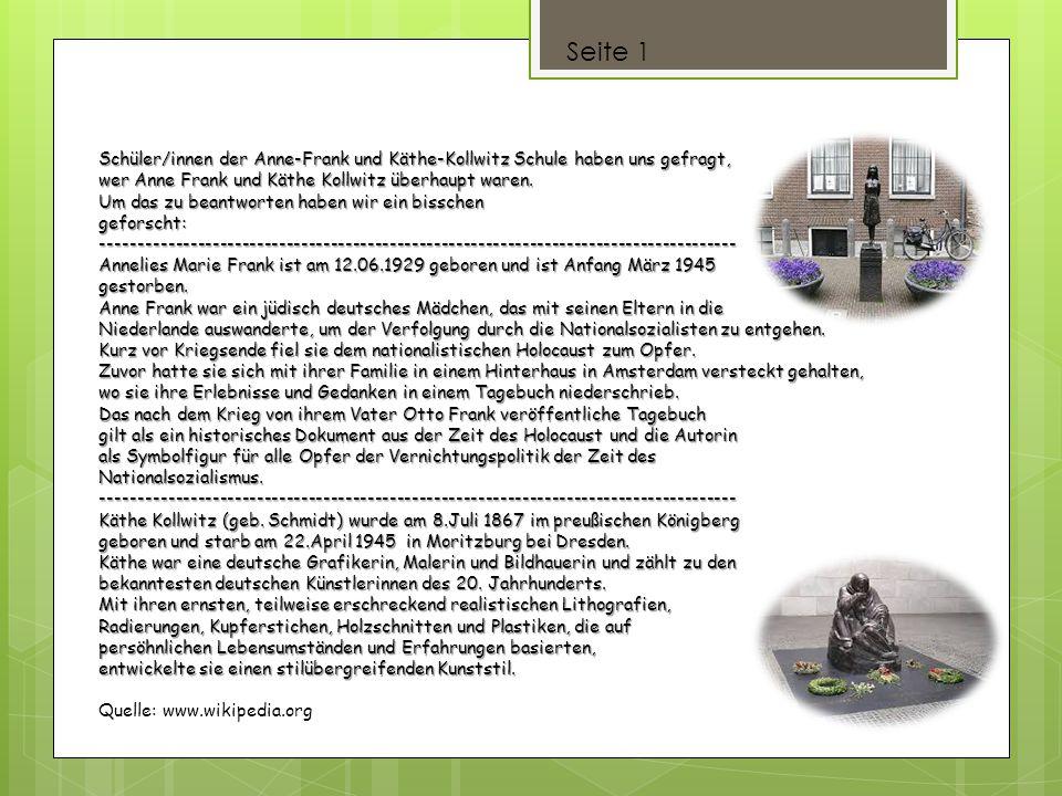 Seite 1 Schüler/innen der Anne-Frank und Käthe-Kollwitz Schule haben uns gefragt, wer Anne Frank und Käthe Kollwitz überhaupt waren. Um das zu beantwo