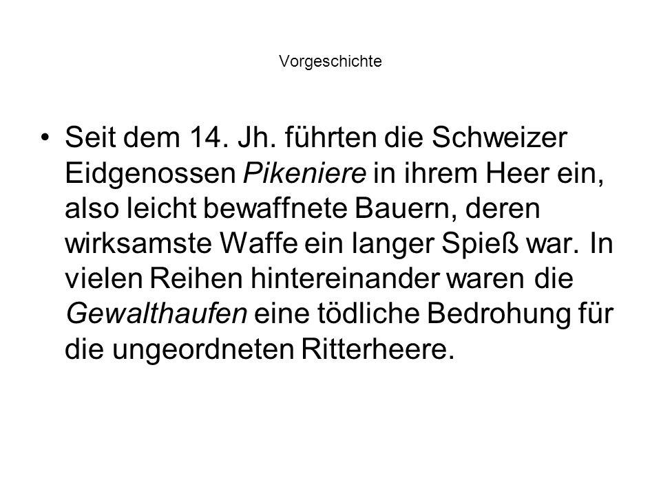 Vorgeschichte Seit dem 14. Jh. führten die Schweizer Eidgenossen Pikeniere in ihrem Heer ein, also leicht bewaffnete Bauern, deren wirksamste Waffe ei