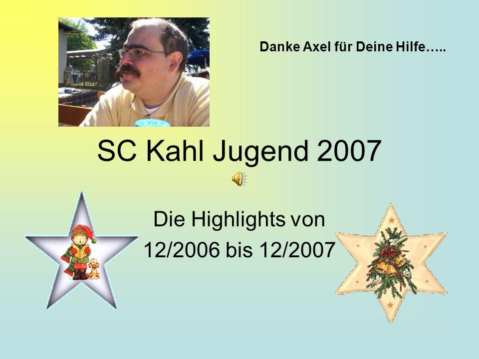 SC Kahl Jugend 2007 Die Highlights von 12/2006 bis 12/2007 Danke Axel für Deine Hilfe…..