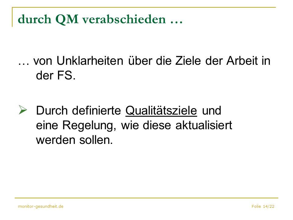 Folie 14/22monitor-gesundheit.de durch QM verabschieden … … von Unklarheiten über die Ziele der Arbeit in der FS.  Durch definierte Qualitätsziele un