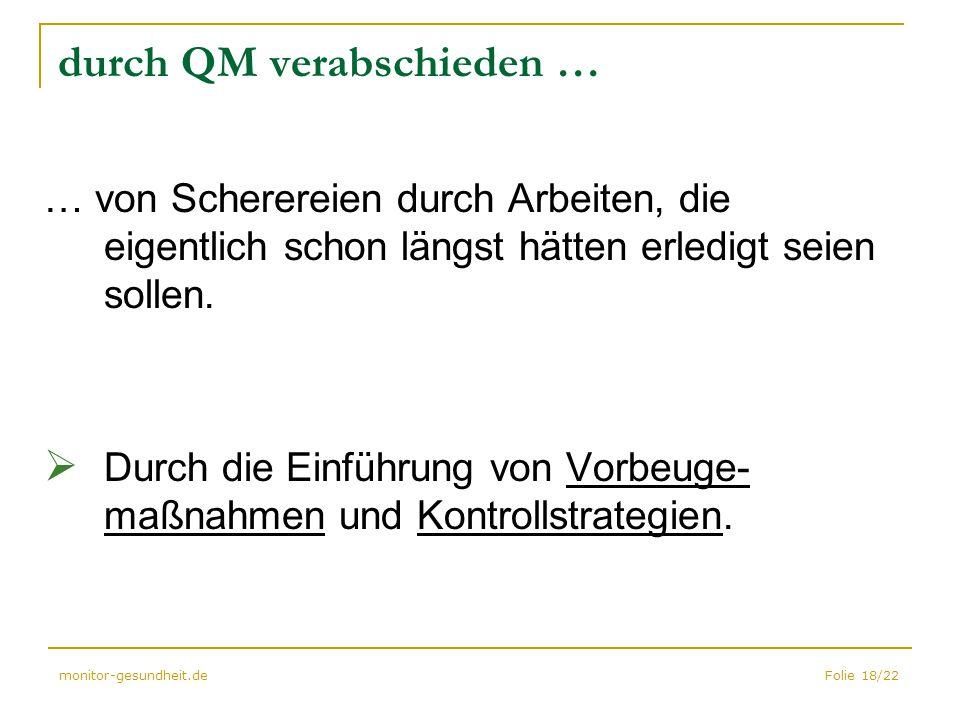 Folie 18/22monitor-gesundheit.de durch QM verabschieden … … von Scherereien durch Arbeiten, die eigentlich schon längst hätten erledigt seien sollen.