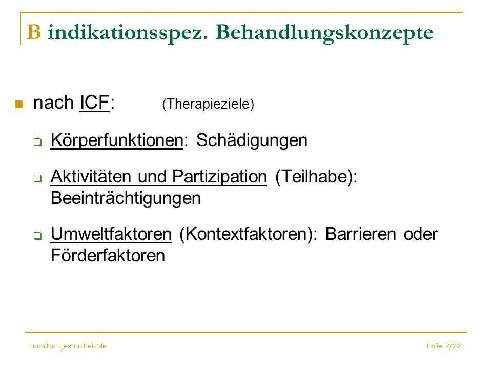 Folie 7/22monitor-gesundheit.de B indikationsspez. Behandlungskonzepte nach ICF: (Therapieziele)  Körperfunktionen: Schädigungen  Aktivitäten und Pa