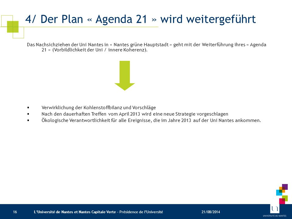 4/ Der Plan « Agenda 21 » wird weitergeführt 21/08/2014L'Université de Nantes et Nantes Capitale Verte – Présidence de l'Université16 Das Nachsichziehen der Uni Nantes in « Nantes grüne Hauptstadt » geht mit der Weiterführung ihres « Agenda 21 » (Vorbildlichkeit der Uni / innere Koherenz).