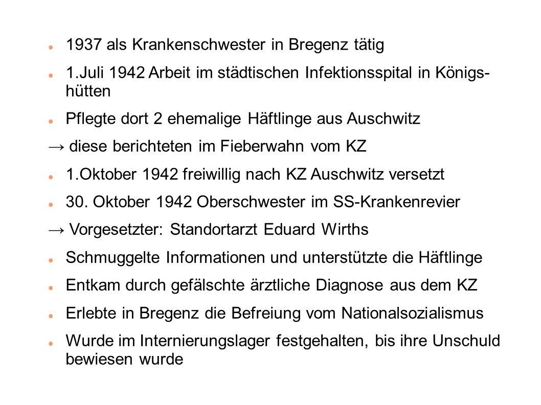 1937 als Krankenschwester in Bregenz tätig 1.Juli 1942 Arbeit im städtischen Infektionsspital in Königs- hütten Pflegte dort 2 ehemalige Häftlinge aus Auschwitz → diese berichteten im Fieberwahn vom KZ 1.Oktober 1942 freiwillig nach KZ Auschwitz versetzt 30.
