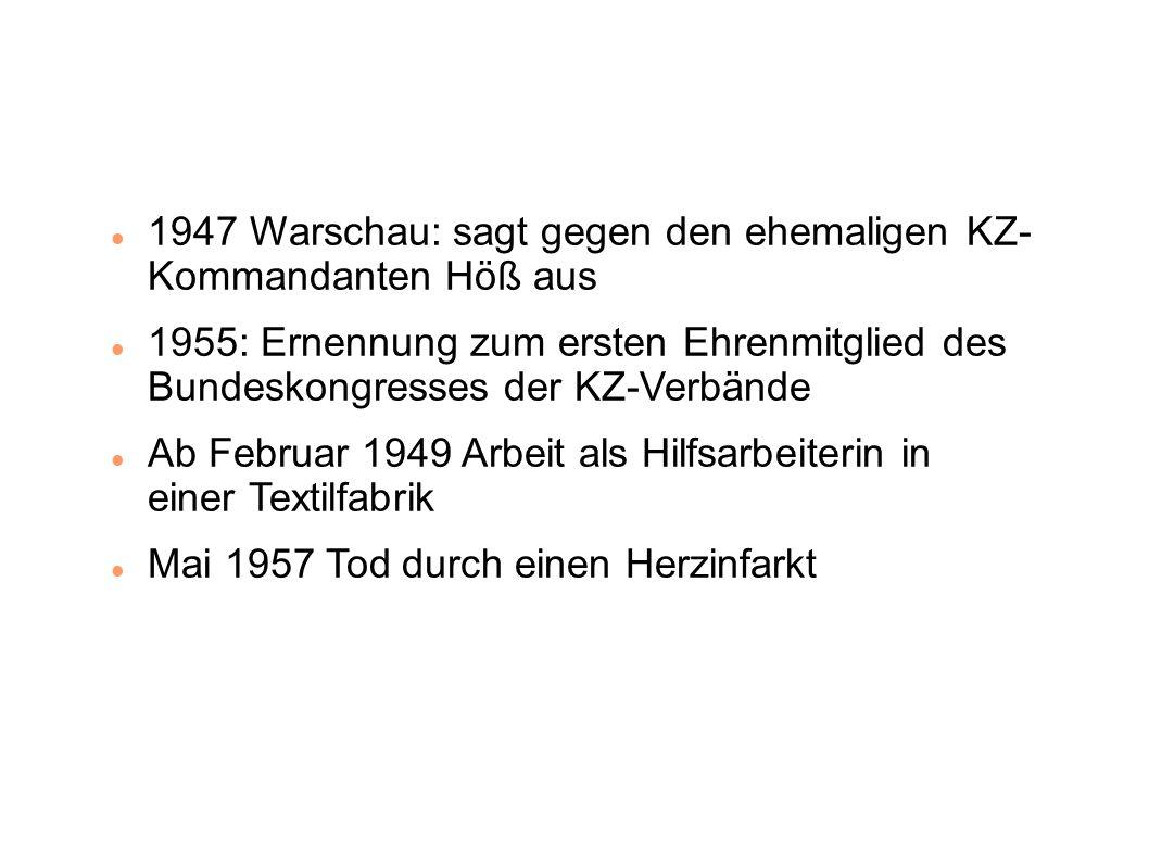 1947 Warschau: sagt gegen den ehemaligen KZ- Kommandanten Höß aus 1955: Ernennung zum ersten Ehrenmitglied des Bundeskongresses der KZ-Verbände Ab Februar 1949 Arbeit als Hilfsarbeiterin in einer Textilfabrik Mai 1957 Tod durch einen Herzinfarkt