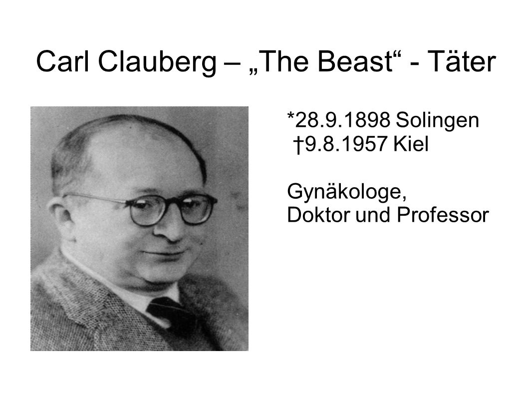 "Carl Clauberg – ""The Beast - Täter *28.9.1898 Solingen †9.8.1957 Kiel Gynäkologe, Doktor und Professor"