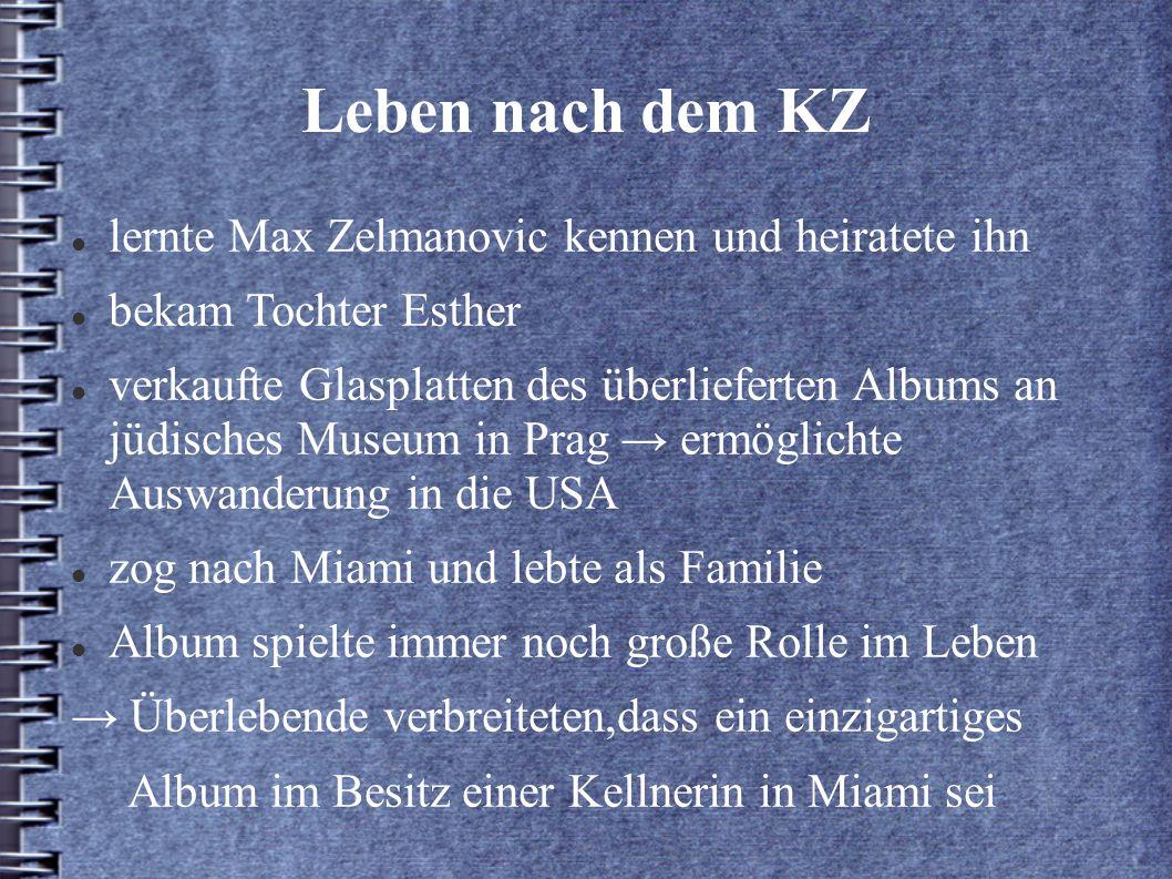 Leben nach dem KZ lernte Max Zelmanovic kennen und heiratete ihn bekam Tochter Esther verkaufte Glasplatten des überlieferten Albums an jüdisches Museum in Prag → ermöglichte Auswanderung in die USA zog nach Miami und lebte als Familie Album spielte immer noch große Rolle im Leben → Überlebende verbreiteten,dass ein einzigartiges Album im Besitz einer Kellnerin in Miami sei