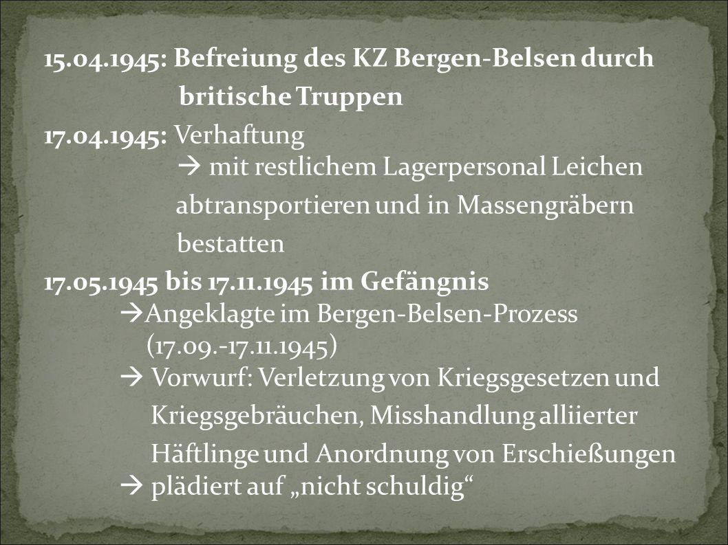 """15.04.1945: Befreiung des KZ Bergen-Belsen durch britische Truppen 17.04.1945: Verhaftung  mit restlichem Lagerpersonal Leichen abtransportieren und in Massengräbern bestatten 17.05.1945 bis 17.11.1945 im Gefängnis  Angeklagte im Bergen-Belsen-Prozess (17.09.-17.11.1945)  Vorwurf: Verletzung von Kriegsgesetzen und Kriegsgebräuchen, Misshandlung alliierter Häftlinge und Anordnung von Erschießungen  plädiert auf """"nicht schuldig"""