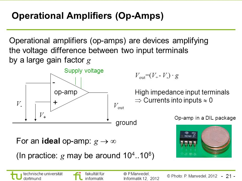 technische universität dortmund fakultät für informatik  P.Marwedel, Informatik 12, 2012 TU Dortmund Operational Amplifiers (Op-Amps) Operational amplifiers (op-amps) are devices amplifying the voltage difference between two input terminals by a large gain factor g - + V out V-V- V+V+ op-amp ground Supply voltage V out =(V + - V - ) ∙ g For an ideal op-amp: g   (In practice: g may be around ) Op-amp in a DIL package High impedance input terminals  Currents into inputs  0 © Photo: P.