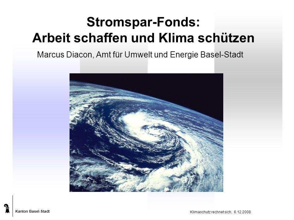 Kanton Basel-Stadt Klimaschutz rechnet sich, 6.12.2008 Stromspar-Fonds: Arbeit schaffen und Klima schützen Marcus Diacon, Amt für Umwelt und Energie Basel-Stadt