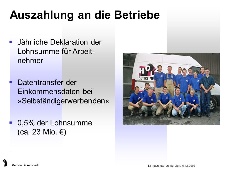 Kanton Basel-Stadt Klimaschutz rechnet sich, 6.12.2008 Auszahlung an die Betriebe  Jährliche Deklaration der Lohnsumme für Arbeit- nehmer  Datentransfer der Einkommensdaten bei »Selbständigerwerbenden«  0,5% der Lohnsumme (ca.