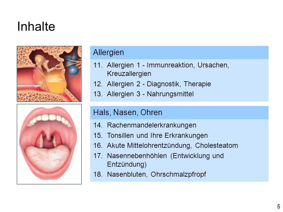 5 Inhalte Allergien 11.Allergien 1 - Immunreaktion, Ursachen, Kreuzallergien 12.Allergien 2 - Diagnostik, Therapie 13.Allergien 3 - Nahrungsmittel Hals, Nasen, Ohren 14.Rachenmandelerkrankungen 15.Tonsillen und Ihre Erkrankungen 16.Akute Mittelohrentzündung, Cholesteatom 17.Nasennebenhöhlen (Entwicklung und Entzündung) 18.Nasenbluten, Ohrschmalzpfropf