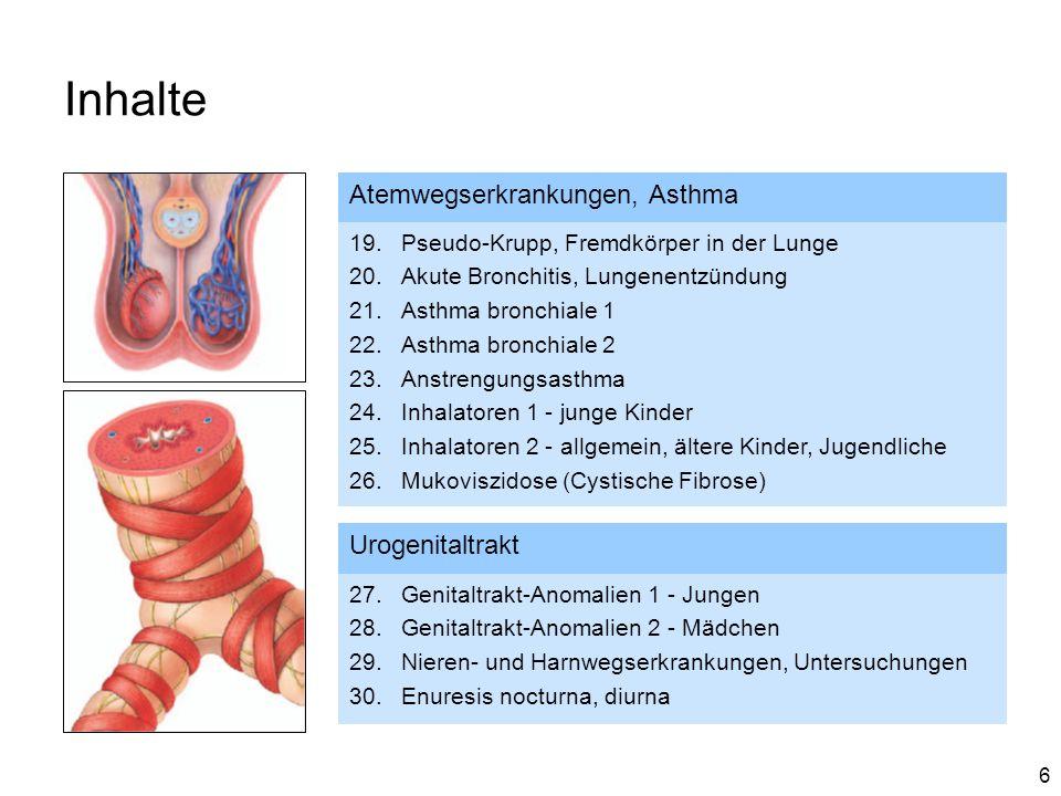 6 Inhalte Atemwegserkrankungen, Asthma 19.Pseudo-Krupp, Fremdkörper in der Lunge 20.Akute Bronchitis, Lungenentzündung 21.Asthma bronchiale 1 22.Asthma bronchiale 2 23.Anstrengungsasthma 24.Inhalatoren 1 - junge Kinder 25.Inhalatoren 2 - allgemein, ältere Kinder, Jugendliche 26.Mukoviszidose (Cystische Fibrose) Urogenitaltrakt 27.Genitaltrakt-Anomalien 1 - Jungen 28.Genitaltrakt-Anomalien 2 - Mädchen 29.Nieren- und Harnwegserkrankungen, Untersuchungen 30.Enuresis nocturna, diurna