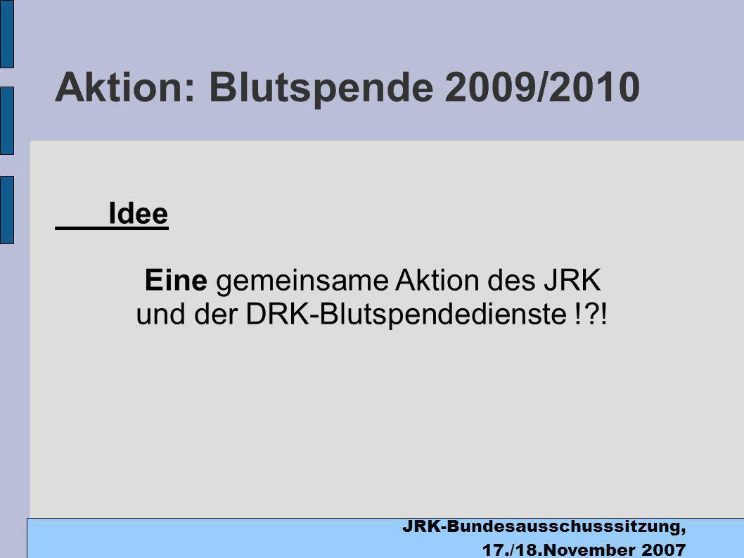 JRK-Bundesausschusssitzung, 17./18.November 2007 Aktion: Blutspende 2009/2010 Idee Eine gemeinsame Aktion des JRK und der DRK-Blutspendedienste ! !