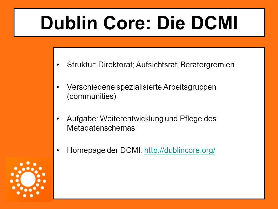 Dublin Core: Die DCMI Struktur: Direktorat; Aufsichtsrat; Beratergremien Verschiedene spezialisierte Arbeitsgruppen (communities) Aufgabe: Weiterentwi