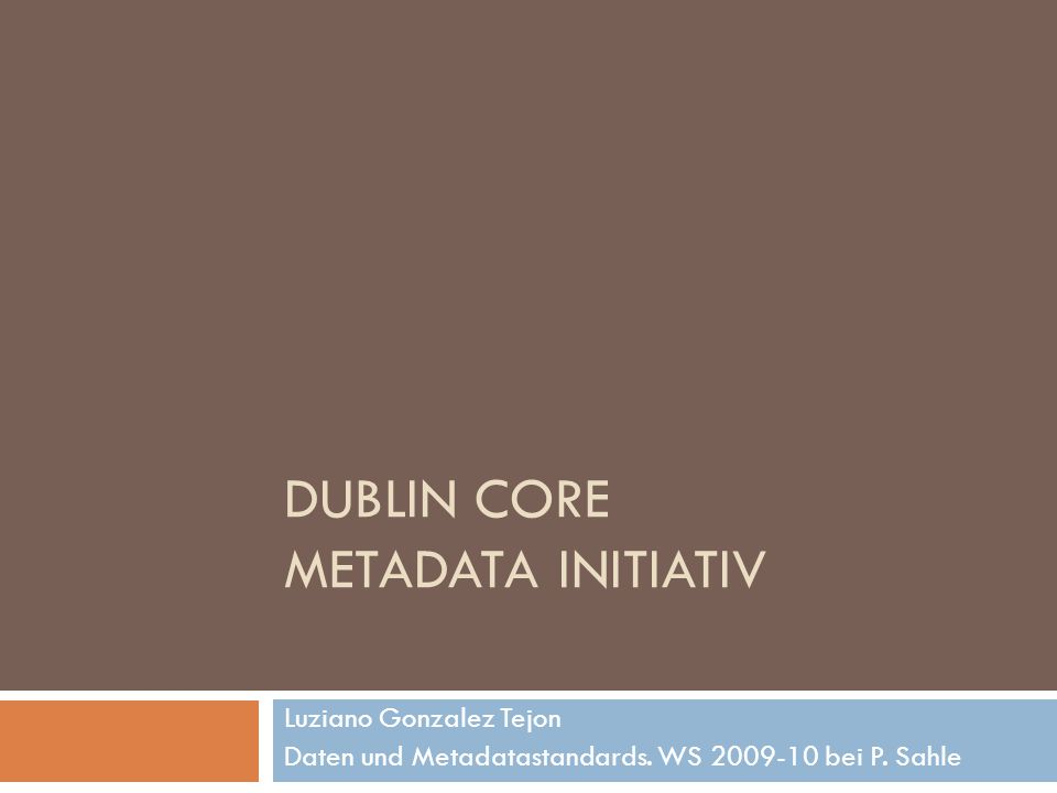 DUBLIN CORE METADATA INITIATIV Luziano Gonzalez Tejon Daten und Metadatastandards. WS 2009-10 bei P. Sahle